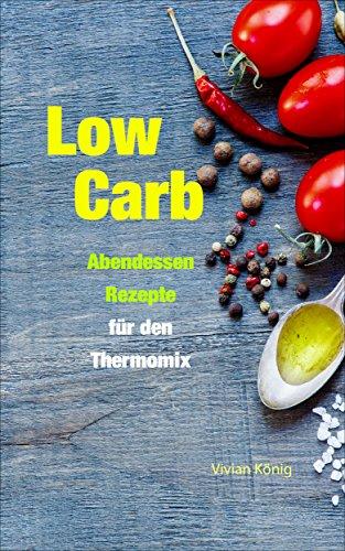 Low Carb: 40 leckere Abendessen Rezepte für den Thermomix: Gesund ...