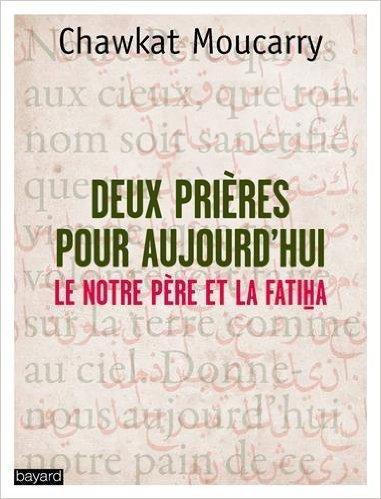 Deux prires pour aujourd'hui : La Fatiha et le Notre Pre de Chawkat Georges Moucarry ,Pierre Lory (Prface) ( 5 fvrier 2015 )