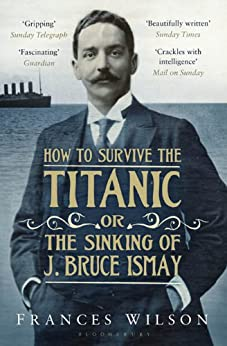 How to Survive the Titanic or The Sinking of J. Bruce Ismay by [Wilson, Frances]