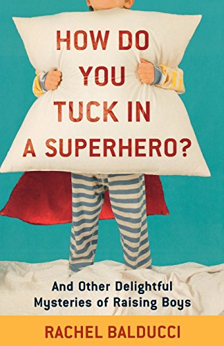 How Do You Tuck In a Superhero?: And Other Delightful Mysteries of Raising Boys (Spire Books) by Rachel Balducci (1-Apr-2010) Paperback
