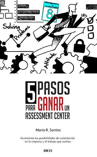 5 Pasos para Ganar un Assessment Center: Incrementa tus posibilidades de contratación en el trabajo o la empresa que sueñas (3/3 nº 2) por Mario Santos