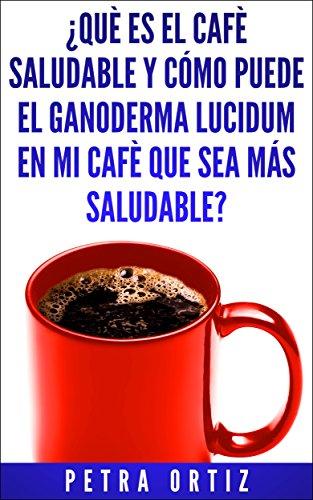 ¿QUÈ ES EL CAFÈ SALUDABLE Y CÓMO PUEDE EL GANODERMA LUCIDUM EN MI CAFÈ QUE SEA MÁS SALUDABLE?