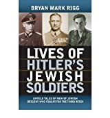 [(Lives of Hitler's Jewish Soldiers : Untold Tales of Men of Jewish Descent Who Fought for the Third Reich)] [By (author) Bryan Mark Rigg] published on (March, 2009)