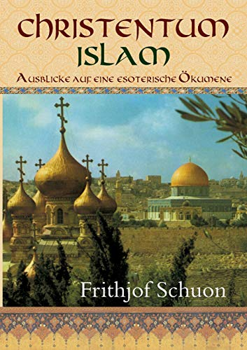Christentum - Islam: Ausblicke auf eine esoterische Ökumene