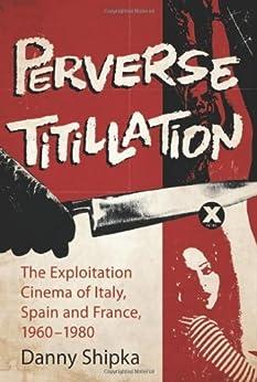 Perverse Titillation: The Exploitation Cinema of Italy, Spain and France, 1960-1980 von [Shipka, Danny]