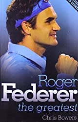 Roger Federer: The Greatest by Chris Bowers (2011-09-01)