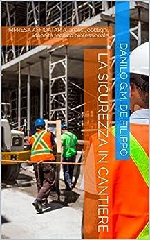 La sicurezza in cantiere: IMPRESA AFFIDATARIA: analisi, obblighi, idoneità tecnico professionale (enewsPRO (Vol. 3)) di [De Filippo, Danilo G.M.]