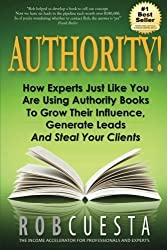 Authority!: How Experts Just Like You Are Using Authority Books To Grow Their Influence, Raise Their Fees And Steal Your Clients! by Rob Cuesta (2014-12-07)