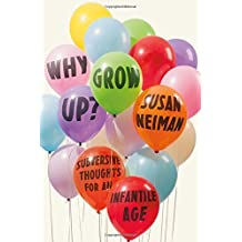 Why Grow Up?: Subversive Thoughts for an Infantile Age by Susan Neiman (2015-05-05)