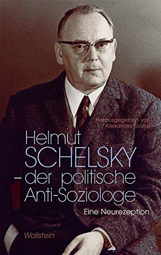 Helmut Schelsky - der politische Anti-Soziologe: Eine Neurezeption