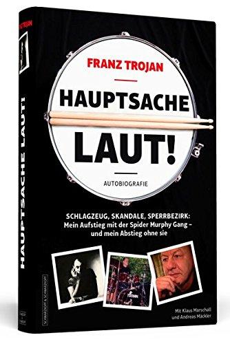 Franz Trojan: Hauptsache laut!: Schlagzeug, Skandale, Sperrbezirk: Mein Aufstieg mit der Spider Murphy Gang - und mein Abstieg ohne sie. Die Autobiografie.