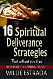 16 Spiritual Deliverance Strategies That Will Set You Free: Secrets of the Spiritual Battle