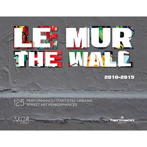 Le MUR / The WALL (2010-2015): 125 performances d'artistes urbains / 125 Street Art Performances (ANGLAIS)