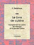 Le Livre de cuisine: Comprenant la cuisine de ménage et la grande cuisine