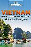 Vietnam: Where To Go, What To See - A Vietnam Travel Guide: Volume 1 (Vietnam,Hanoi,Cần Thơ,Danang,Haiphong,Ho Chi Minh City,Biên Hòa)