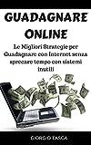 Guadagnare Online: Le Migliori Strategie per Guadagnare con Internet senza sprecare tempo con sistemi inutili