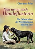 Man nennt mich Hundeflüsterin: Die Geheimnisse der Verständigung mit dem Tier