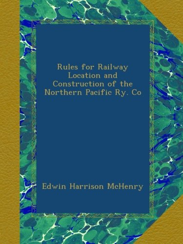 Rules for Railway Location and Construction of the Northern Pacific Ry. Co por Edwin Harrison McHenry