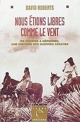 NOUS ETIONS LIBRES COMME LE VENT. : De Cochise à Geronimo, une histoire des guerres apaches