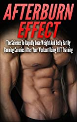 Afterburn Effect: The Science To Rapidly Lose Weight And Belly Fat By Burning Calories After Your Workout Using HIIT Training (afterburn effect, HIIT training, ... lose belly fat, calories) (English Edition)