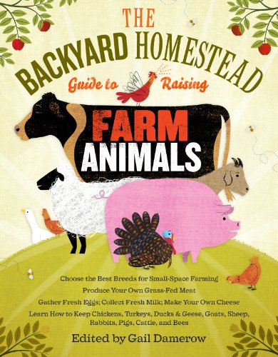 The Backyard Homestead Guide to Raising Farm Animals: Choose the Best Breeds for Small-Space Farming, Produce Your Own Grass-Fed Meat, Gather Fresh Eg