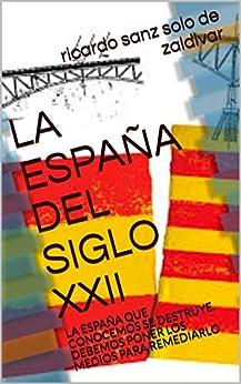 La España Del Siglo Xxii: La España Que Conocemos Se Destruye, Debemos Poner Los Medios Para Remediarlo por Ricardo Sanz Solo De Zaldivar