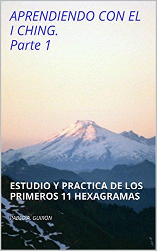 APRENDIENDO CON EL I CHING. Parte 1: ESTUDIO Y PRACTICA DE LOS PRIMEROS 11 HEXAGRAMAS por PABLO A. GUIRÓN