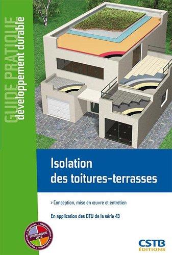 Isolation des toitures-terrasses: Conception, mise en oeuvre et entretien. En application des DTU de la série 43.