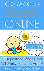 [Bitcoin Beginner for Kids Trilogy - The Primer] Kids Making Money Online - 17 Inspirational Bitcoin Stories That Will Motivate You To Action! (English Edition)