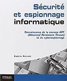 Sécurité et espionnage informatique. Guide technique de prévention: Connaissance de la menace APT (Advanced Persistent Threat) et du cyber espionnage.