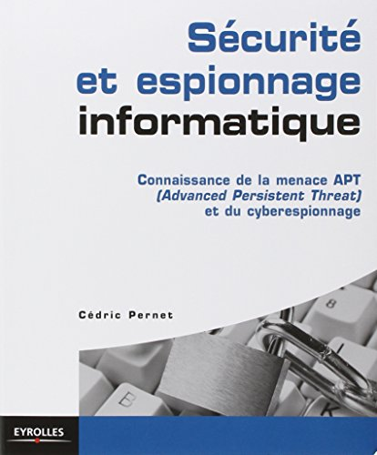 Sécurité et espionnage informatique. Guide technique de prévention: Connaissance de la menace APT (Advanced Persistent Threat) et du cyber espionnage.