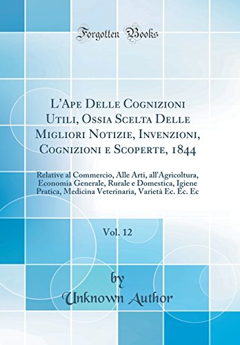 L'Ape Delle Cognizioni Utili, Ossia Scelta Delle Migliori Notizie, Invenzioni, Cognizioni E Scoperte, 1844, Vol. 12: Relative Al Commercio, Alle Arti, di Unknown Author