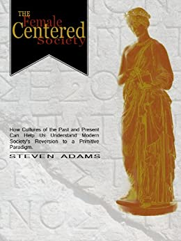 The Female Centered Society: how cultures of the past and present can help us understand modern society's reversion to a primitive paradigm (English Edition) de [Adams, Steven]