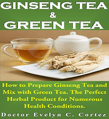 Ginseng Tea and Green Tea: How to Prepare Ginseng Tea and Mix with Green Tea. The Perfect Herbal Product for Numerous Health Conditions. (English Edition) Panax Ginseng-100 Mg