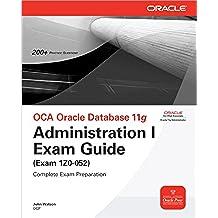 OCA Oracle Database 11g Administration I Exam Guide (Exam 1Z0-052): Administration 1 Exam Guide