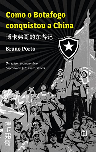 Como o Botafogo conquistou a China: 博卡佛哥的东旅记, Um épico revolucionário baseado em fatos verossímeis (Portuguese Edition) por Bruno Porto