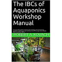 The IBCs of Aquaponics Workshop Manual: GROW YOUR OWN PLANTS! VEGETABLES! or HERBS with FISH Naturally! Build your own system from IBC's, containers or ... easy to maintain and run. (English Edition)
