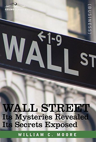 Wall Street: Its Mysteries Revealed-Its Secrets Exposed (Cosimo Classics Business) por William C. Moore