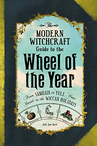 The Modern Witchcraft Guide to the Wheel of the Year: FromSamhain to Yule, Your Guide to the Wiccan Holidays -