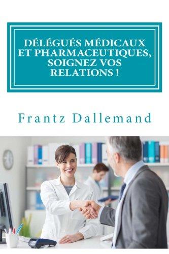 Délégués médicaux et pharmaceutiques, Soignez vos Relations !: Conseils pratiques pour une promotion efficace