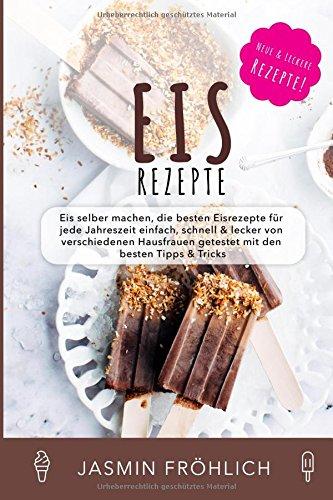 Eis Rezepte: Eis selber machen, die besten Eisrezepte für jede Jahreszeit einfach, schnell & lecker von verschiedenen Hausfrauen getestet mit den besten Tipps & Tricks