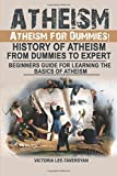 Atheism: Atheism for Dummies! History of Atheism. from Dummies to Expert. Beginners Guide for Learning the Basics of Atheism