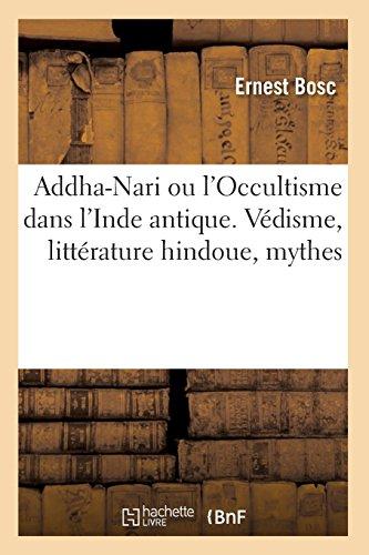 Addha-Nari ou l'Occultisme dans l'Inde antique. Védisme, littérature hindoue, mythes par Ernest Bosc