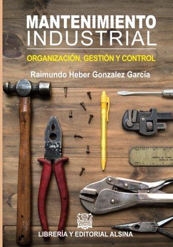 Mantenimiento Industrial: Organizacion, control y gestion por Raimundo Heber Gonzalez Garcia