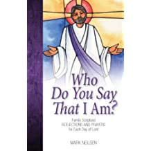 Who Do You Say I Am? - Family Scriptural Reflections and Prayers for Each Day of Lent