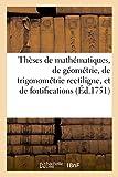 Theses de Mathematiques, de Geometrie, de Trigonometrie Rectiligne, Et de Fortifications: Qui Seront Soutenues Au College de Louis Le Grand Le Vendredy 25 de Juin 1751 (Sciences)