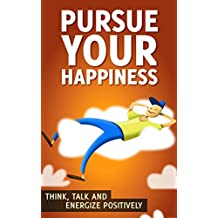 Positive Thinking Guide: Pursue Your Happiness: How to Create Habits of Positive Thinking, Optimism, and Happiness in Your Life (Think, Talk, and Energize Positively Book 1) (English Edition)