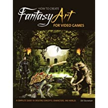 How to Create Fantasy Art for Video Games: A Complete Guide to Creating Concepts, Characters, and Worlds