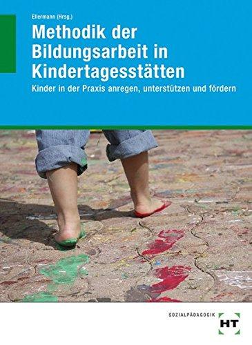 Methodik der Bildungsarbeit in Kindertagesstätten: Kinder in der Praxis anregen, unterstützen und fördern