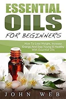 Essential Oils: Essential Oils For Beginners: How to Lose Weight, Increase Energy and Stay Young & Healthy with Essential Oils (Aromatherapy, Herbal Remedies, Health, Fitness) (English Edition) par [Web, John]